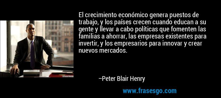El crecimiento económico genera puestos de trabajo, y los países crecen cuando educan a su gente y llevar a cabo políticas que fomenten las familias a ahorrar, las empresas existentes para invertir, y los empresarios para innovar y crear nuevos mercados. – Peter Blair Henry