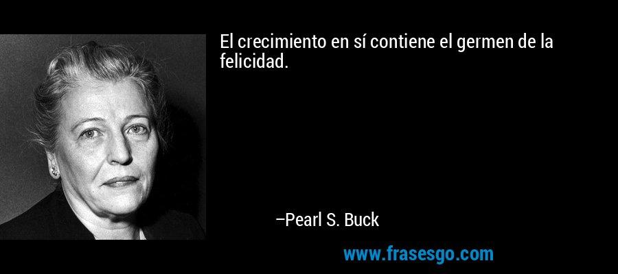 El crecimiento en sí contiene el germen de la felicidad. – Pearl S. Buck