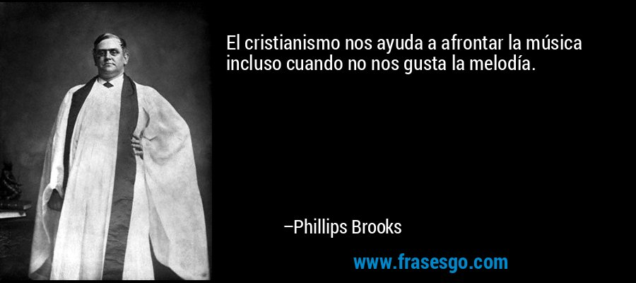 El cristianismo nos ayuda a afrontar la música incluso cuando no nos gusta la melodía. – Phillips Brooks