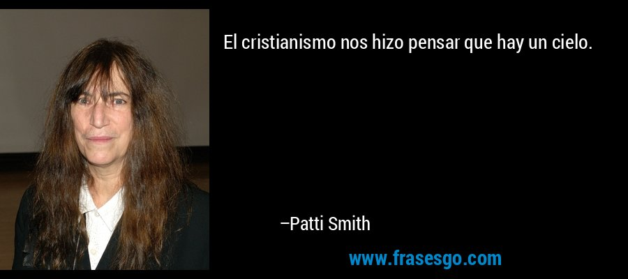 El cristianismo nos hizo pensar que hay un cielo. – Patti Smith