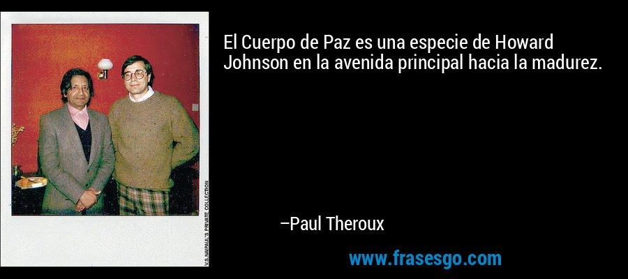 El Cuerpo de Paz es una especie de Howard Johnson en la avenida principal hacia la madurez. – Paul Theroux