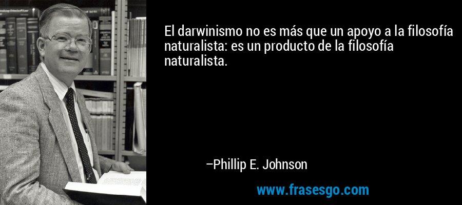 El darwinismo no es más que un apoyo a la filosofía naturalista: es un producto de la filosofía naturalista. – Phillip E. Johnson