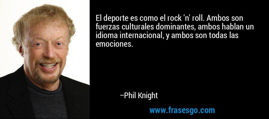 El deporte es como el rock 'n' roll. Ambos son fuerzas culturales dominantes, ambos hablan un idioma internacional, y ambos son todas las emociones. – Phil Knight