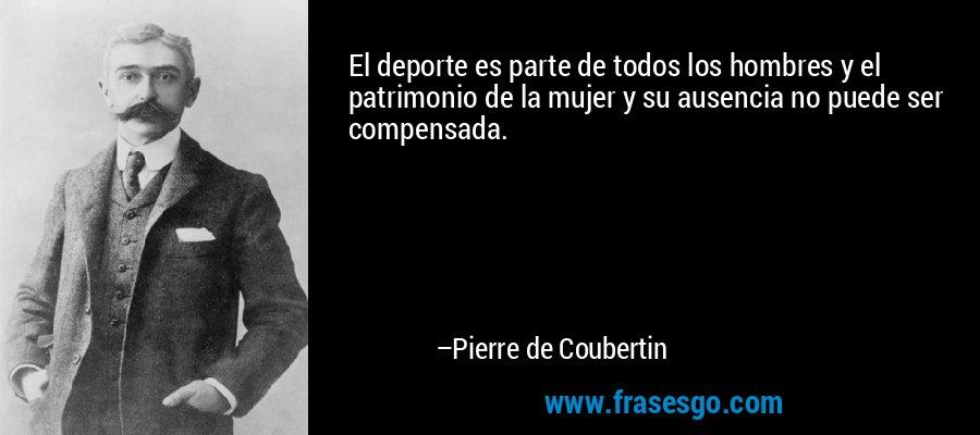 El deporte es parte de todos los hombres y el patrimonio de la mujer y su ausencia no puede ser compensada. – Pierre de Coubertin