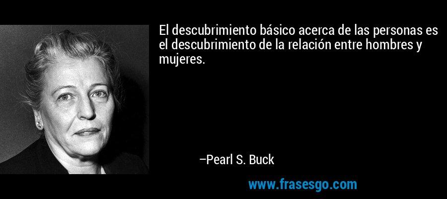 El descubrimiento básico acerca de las personas es el descubrimiento de la relación entre hombres y mujeres. – Pearl S. Buck
