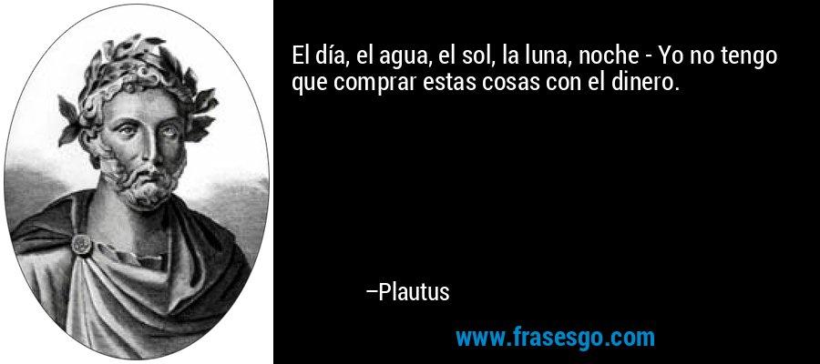 El día, el agua, el sol, la luna, noche - Yo no tengo que comprar estas cosas con el dinero. – Plautus