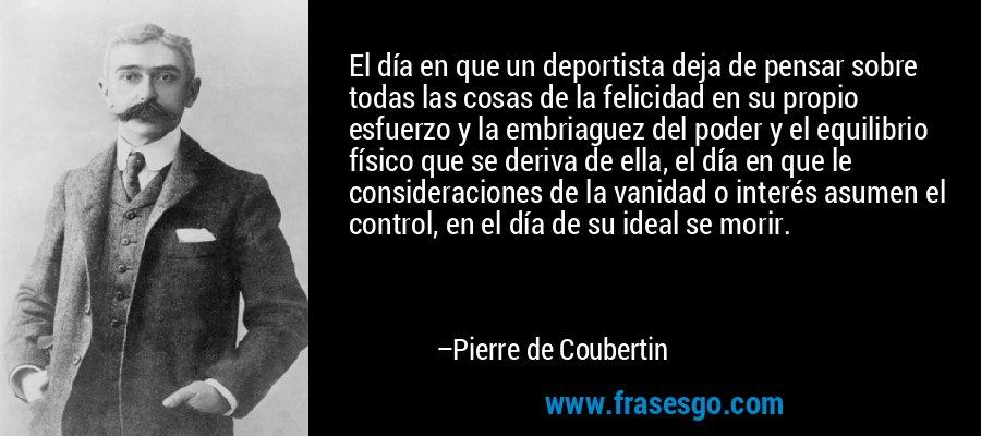 El día en que un deportista deja de pensar sobre todas las cosas de la felicidad en su propio esfuerzo y la embriaguez del poder y el equilibrio físico que se deriva de ella, el día en que le consideraciones de la vanidad o interés asumen el control, en el día de su ideal se morir. – Pierre de Coubertin