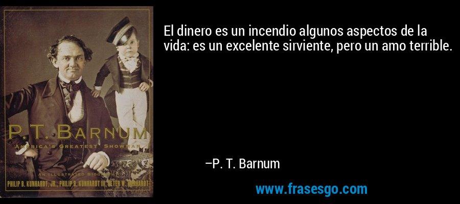 El dinero es un incendio algunos aspectos de la vida: es un excelente sirviente, pero un amo terrible. – P. T. Barnum