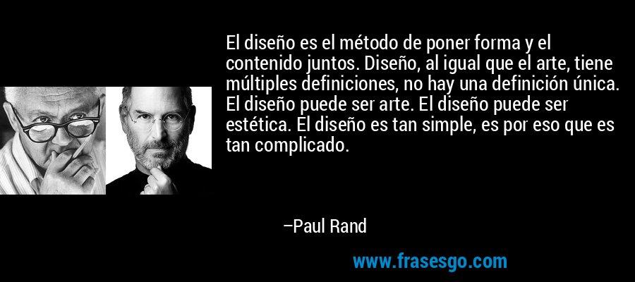 El diseño es el método de poner forma y el contenido juntos. Diseño, al igual que el arte, tiene múltiples definiciones, no hay una definición única. El diseño puede ser arte. El diseño puede ser estética. El diseño es tan simple, es por eso que es tan complicado. – Paul Rand