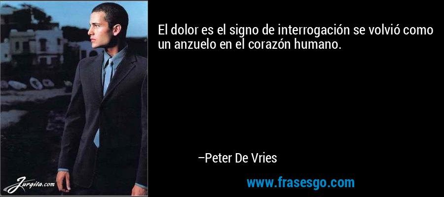 El dolor es el signo de interrogación se volvió como un anzuelo en el corazón humano. – Peter De Vries