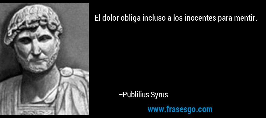 El dolor obliga incluso a los inocentes para mentir. – Publilius Syrus