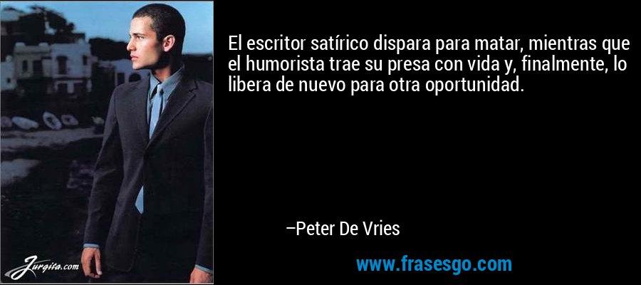 El escritor satírico dispara para matar, mientras que el humorista trae su presa con vida y, finalmente, lo libera de nuevo para otra oportunidad. – Peter De Vries
