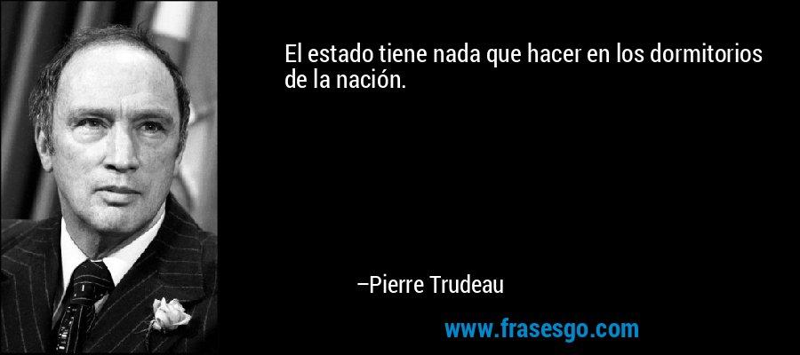 El estado tiene nada que hacer en los dormitorios de la nación. – Pierre Trudeau