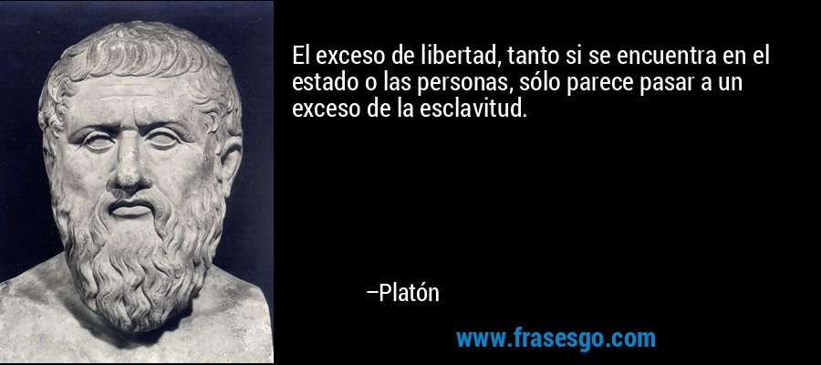 El exceso de libertad, tanto si se encuentra en el estado o las personas, sólo parece pasar a un exceso de la esclavitud. – Platón