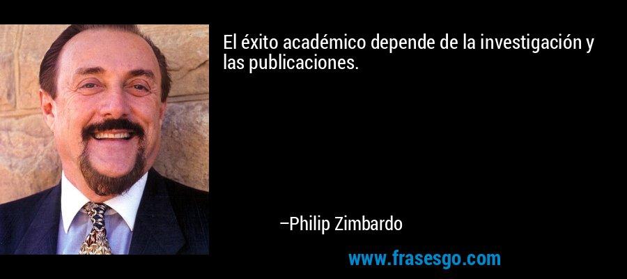 El éxito académico depende de la investigación y las publicaciones. – Philip Zimbardo