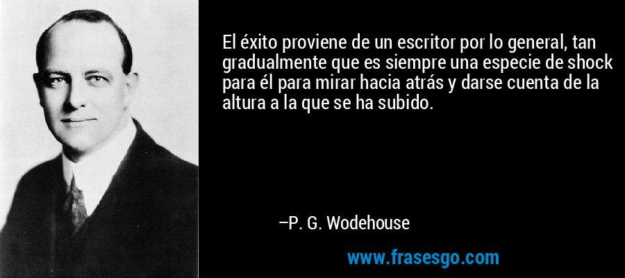El éxito proviene de un escritor por lo general, tan gradualmente que es siempre una especie de shock para él para mirar hacia atrás y darse cuenta de la altura a la que se ha subido. – P. G. Wodehouse
