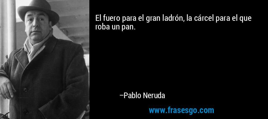 El fuero para el gran ladrón, la cárcel para el que roba un pan. – Pablo Neruda