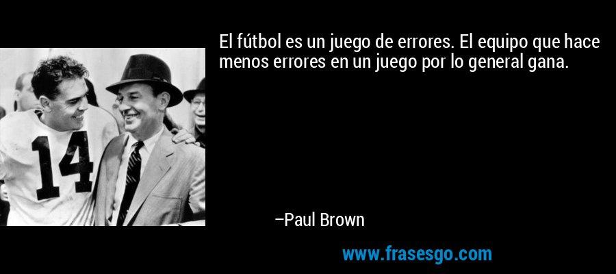 El fútbol es un juego de errores. El equipo que hace menos errores en un juego por lo general gana. – Paul Brown