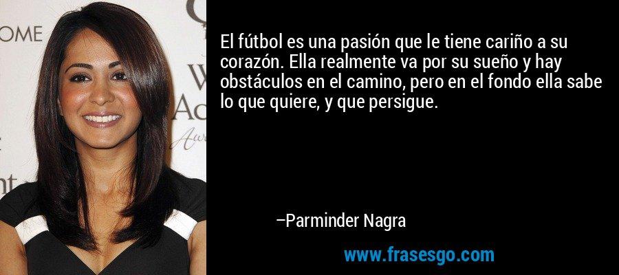El fútbol es una pasión que le tiene cariño a su corazón. Ella realmente va por su sueño y hay obstáculos en el camino, pero en el fondo ella sabe lo que quiere, y que persigue. – Parminder Nagra