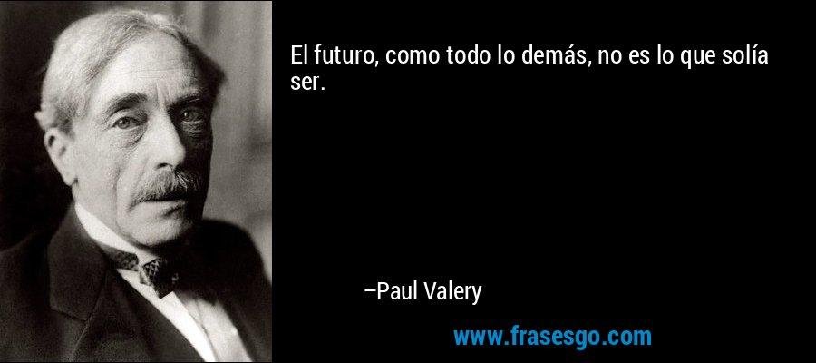 El futuro, como todo lo demás, no es lo que solía ser. – Paul Valery