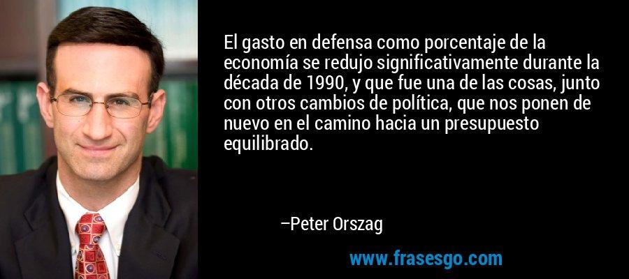 El gasto en defensa como porcentaje de la economía se redujo significativamente durante la década de 1990, y que fue una de las cosas, junto con otros cambios de política, que nos ponen de nuevo en el camino hacia un presupuesto equilibrado. – Peter Orszag