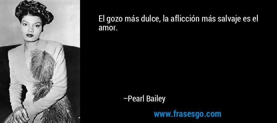 El gozo más dulce, la aflicción más salvaje es el amor. – Pearl Bailey
