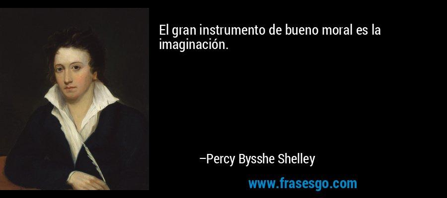 El gran instrumento de bueno moral es la imaginación. – Percy Bysshe Shelley