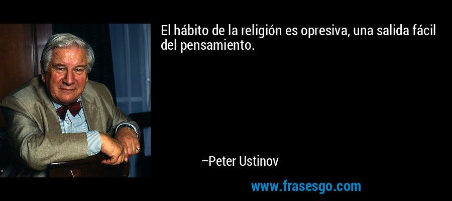 El hábito de la religión es opresiva, una salida fácil del pensamiento. – Peter Ustinov