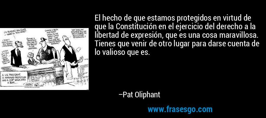 El hecho de que estamos protegidos en virtud de que la Constitución en el ejercicio del derecho a la libertad de expresión, que es una cosa maravillosa. Tienes que venir de otro lugar para darse cuenta de lo valioso que es. – Pat Oliphant