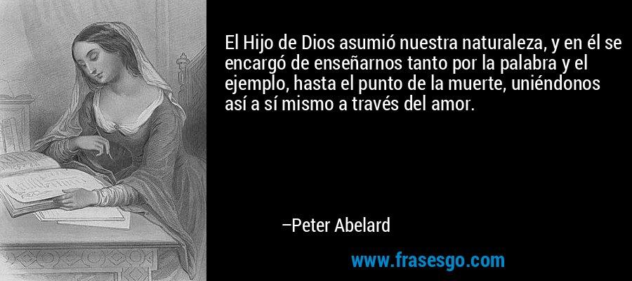 El Hijo de Dios asumió nuestra naturaleza, y en él se encargó de enseñarnos tanto por la palabra y el ejemplo, hasta el punto de la muerte, uniéndonos así a sí mismo a través del amor. – Peter Abelard