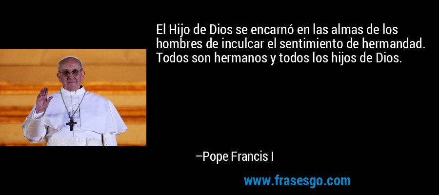 El Hijo de Dios se encarnó en las almas de los hombres de inculcar el sentimiento de hermandad. Todos son hermanos y todos los hijos de Dios. – Pope Francis I