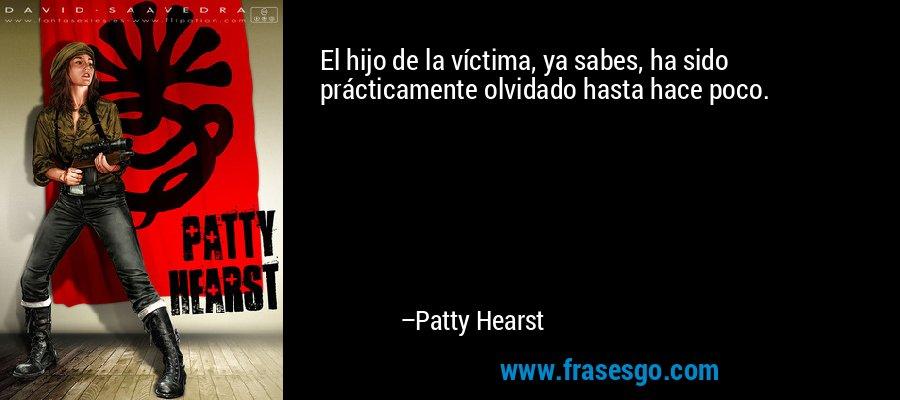 El hijo de la víctima, ya sabes, ha sido prácticamente olvidado hasta hace poco. – Patty Hearst