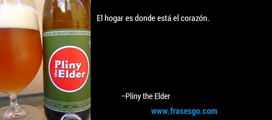 El hogar es donde está el corazón. – Pliny the Elder