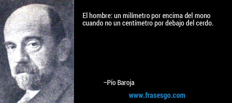 El hombre: un milímetro por encima del mono cuando no un centímetro por debajo del cerdo. – Pío Baroja