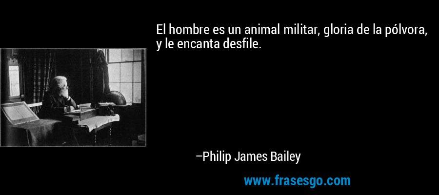 El hombre es un animal militar, gloria de la pólvora, y le encanta desfile. – Philip James Bailey