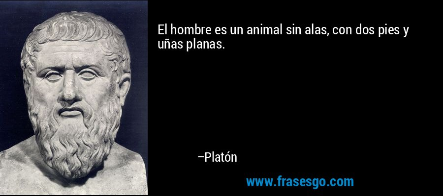El hombre es un animal sin alas, con dos pies y uñas planas. – Platón