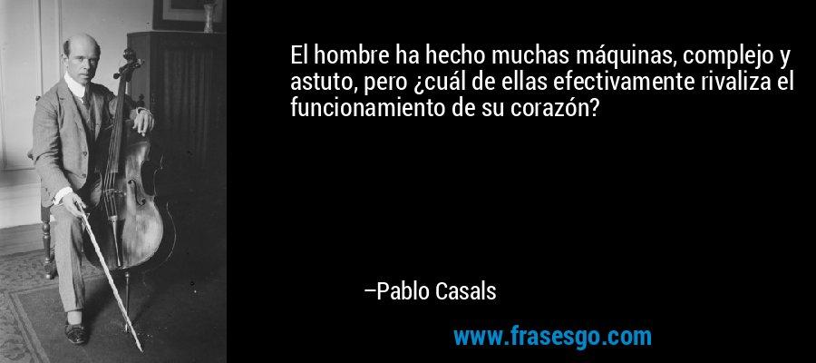 El hombre ha hecho muchas máquinas, complejo y astuto, pero ¿cuál de ellas efectivamente rivaliza el funcionamiento de su corazón? – Pablo Casals