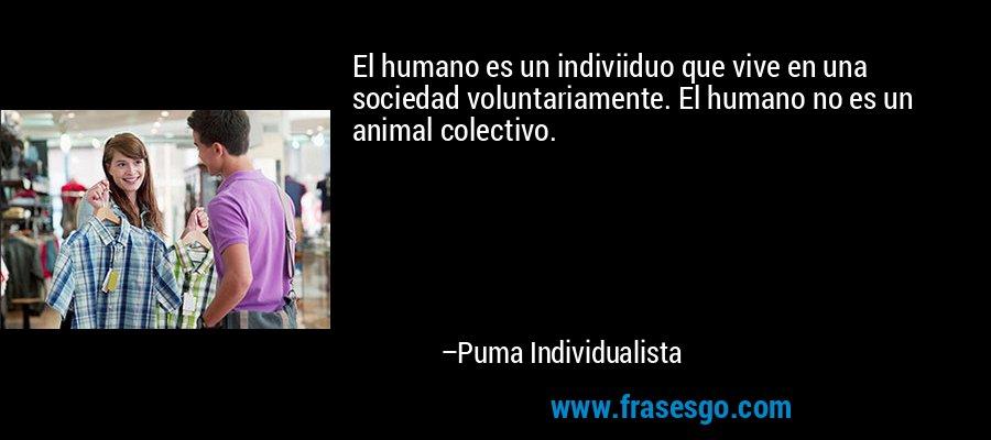 El humano es un indiviiduo que vive en una sociedad voluntariamente. El humano no es un animal colectivo. – Puma Individualista
