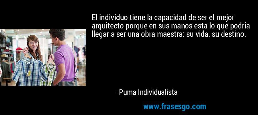 El individuo tiene la capacidad de ser el mejor arquitecto porque en sus manos esta lo que podria llegar a ser una obra maestra: su vida, su destino. – Puma Individualista