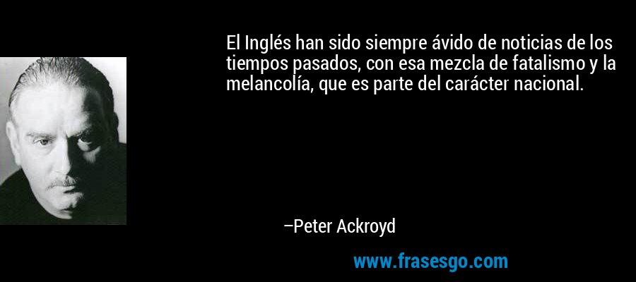 El Inglés han sido siempre ávido de noticias de los tiempos pasados, con esa mezcla de fatalismo y la melancolía, que es parte del carácter nacional. – Peter Ackroyd