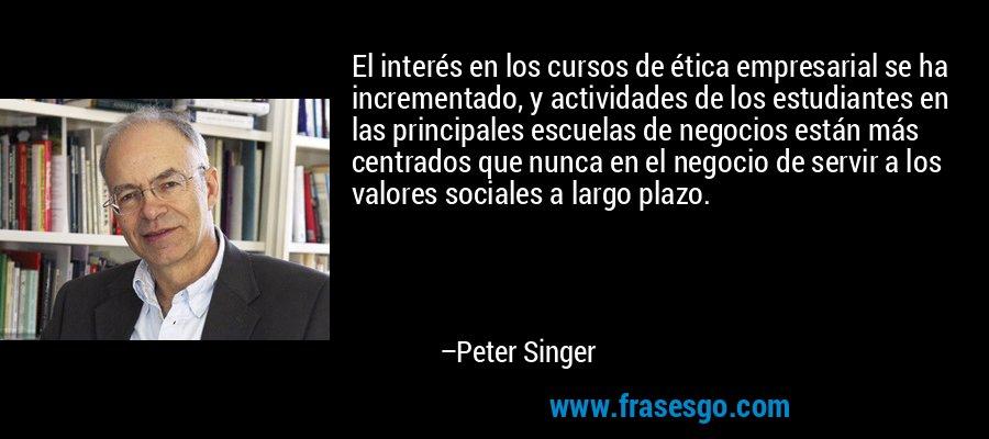 El interés en los cursos de ética empresarial se ha incrementado, y actividades de los estudiantes en las principales escuelas de negocios están más centrados que nunca en el negocio de servir a los valores sociales a largo plazo. – Peter Singer