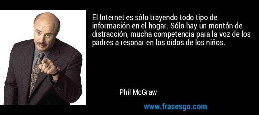 El Internet es sólo trayendo todo tipo de información en el hogar. Sólo hay un montón de distracción, mucha competencia para la voz de los padres a resonar en los oídos de los niños. – Phil McGraw