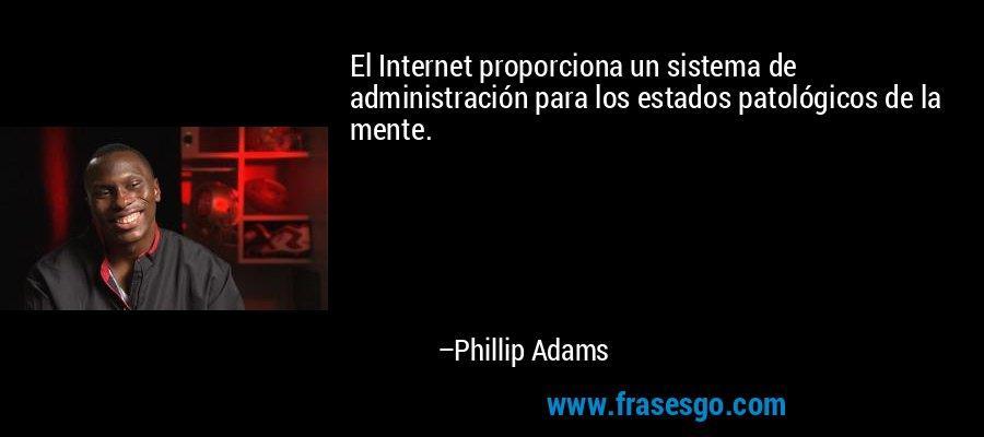 El Internet proporciona un sistema de administración para los estados patológicos de la mente. – Phillip Adams