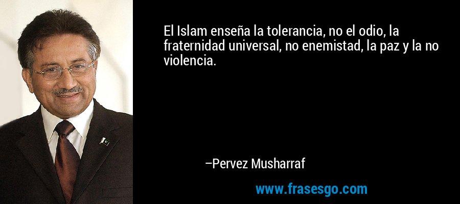 El Islam enseña la tolerancia, no el odio, la fraternidad universal, no enemistad, la paz y la no violencia. – Pervez Musharraf