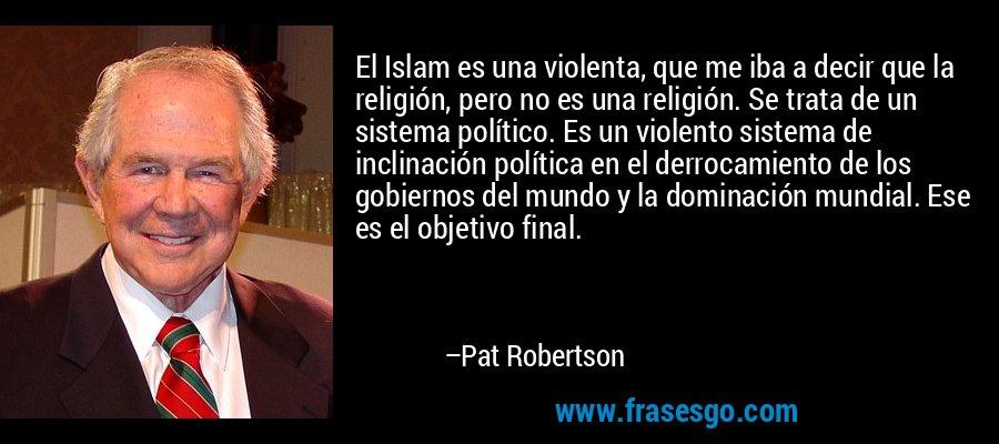 El Islam es una violenta, que me iba a decir que la religión, pero no es una religión. Se trata de un sistema político. Es un violento sistema de inclinación política en el derrocamiento de los gobiernos del mundo y la dominación mundial. Ese es el objetivo final. – Pat Robertson