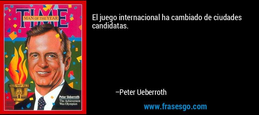 El juego internacional ha cambiado de ciudades candidatas. – Peter Ueberroth