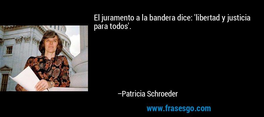 El juramento a la bandera dice: 'libertad y justicia para todos'. – Patricia Schroeder