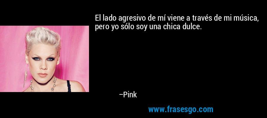 El lado agresivo de mí viene a través de mi música, pero yo sólo soy una chica dulce. – Pink
