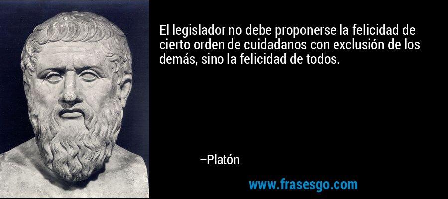El legislador no debe proponerse la felicidad de cierto orden de cuidadanos con exclusión de los demás, sino la felicidad de todos. – Platón