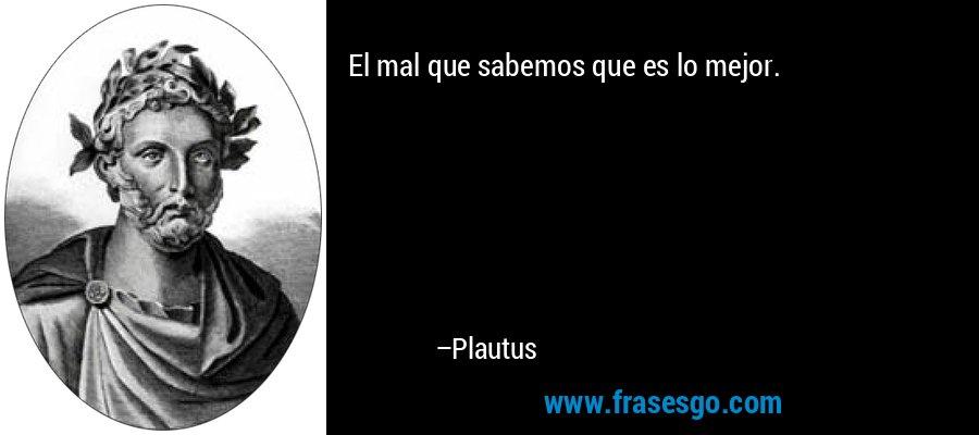El mal que sabemos que es lo mejor. – Plautus